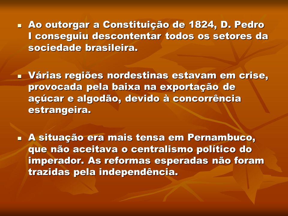 Ao outorgar a Constituição de 1824, D. Pedro I conseguiu descontentar todos os setores da sociedade brasileira. Ao outorgar a Constituição de 1824, D.