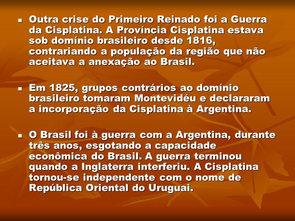 Outra crise do Primeiro Reinado foi a Guerra da Cisplatina. A Província Cisplatina estava sob domínio brasileiro desde 1816, contrariando a população