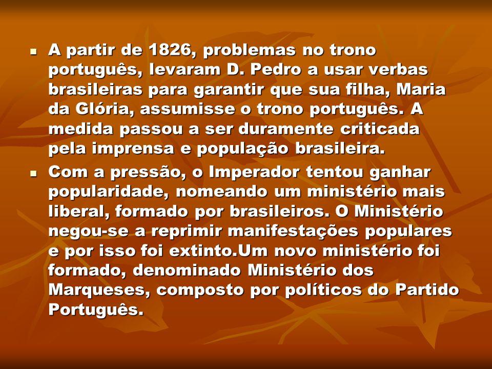 A partir de 1826, problemas no trono português, levaram D. Pedro a usar verbas brasileiras para garantir que sua filha, Maria da Glória, assumisse o t