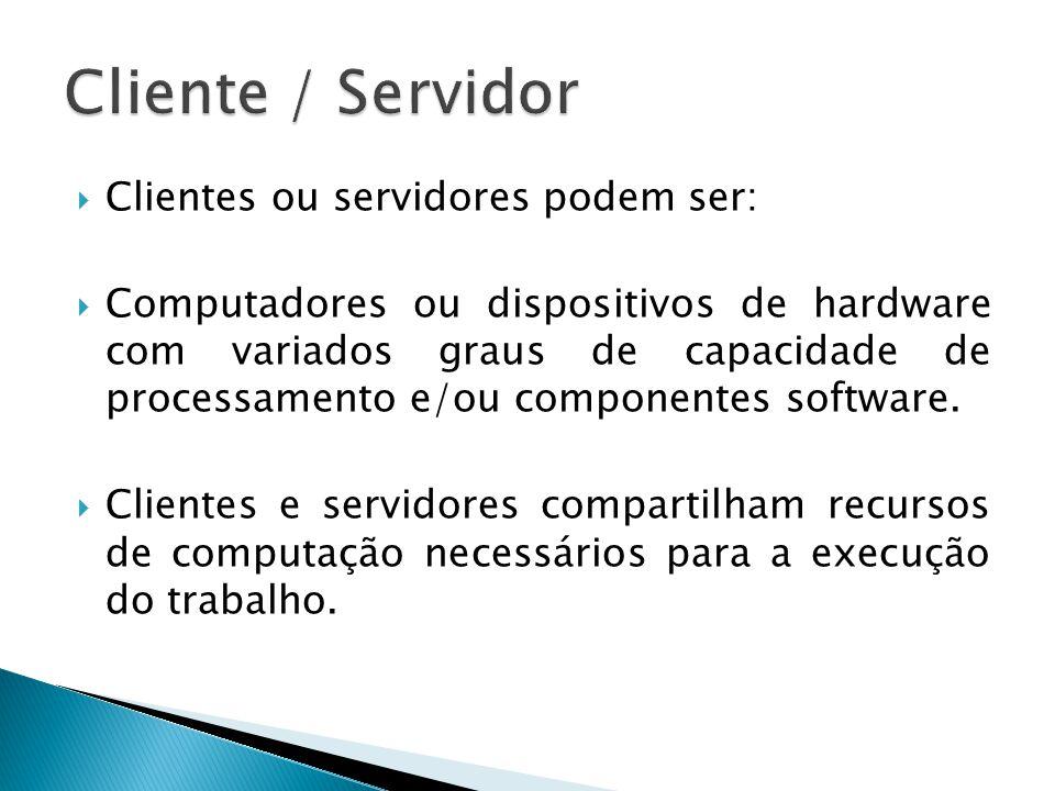  Clientes ou servidores podem ser:  Computadores ou dispositivos de hardware com variados graus de capacidade de processamento e/ou componentes soft