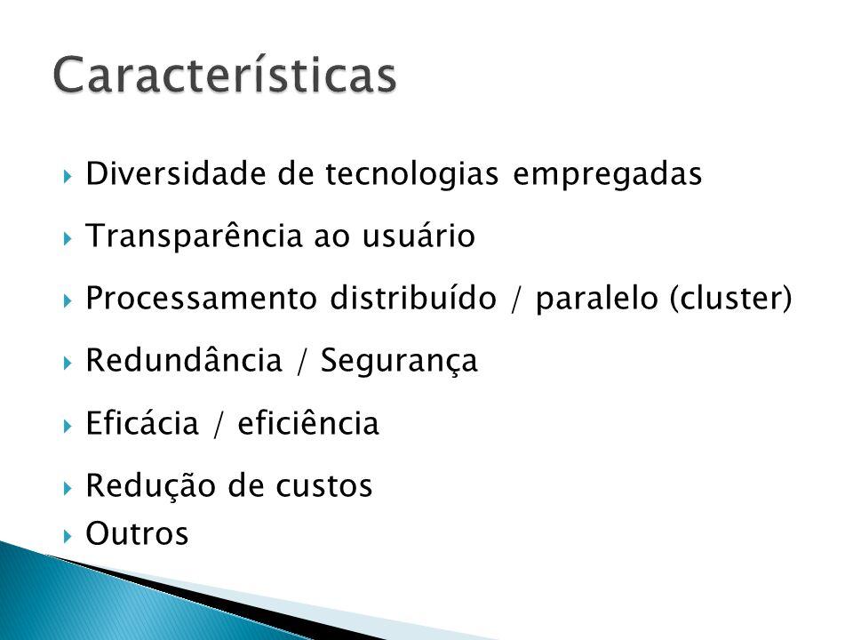  Diversidade de tecnologias empregadas  Transparência ao usuário  Processamento distribuído / paralelo (cluster)  Redundância / Segurança  Eficác