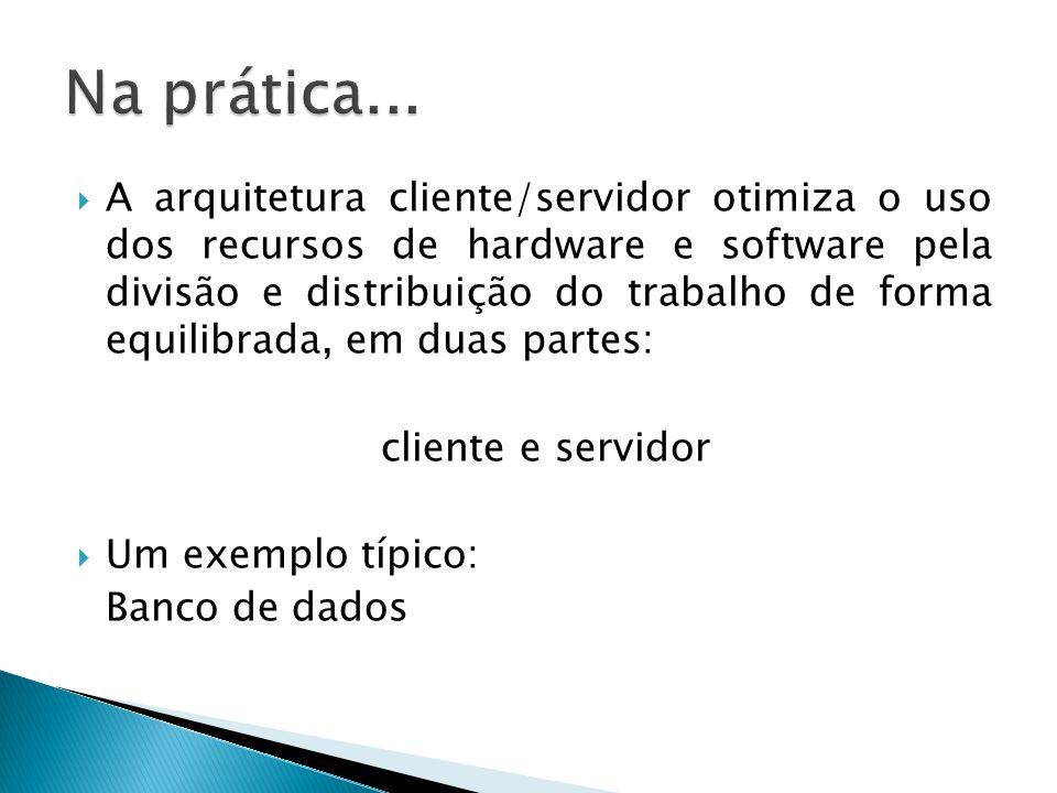  A arquitetura cliente/servidor otimiza o uso dos recursos de hardware e software pela divisão e distribuição do trabalho de forma equilibrada, em du