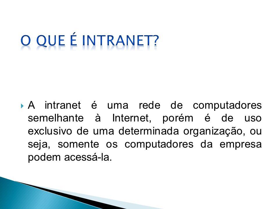  A intranet é uma rede de computadores semelhante à Internet, porém é de uso exclusivo de uma determinada organização, ou seja, somente os computador