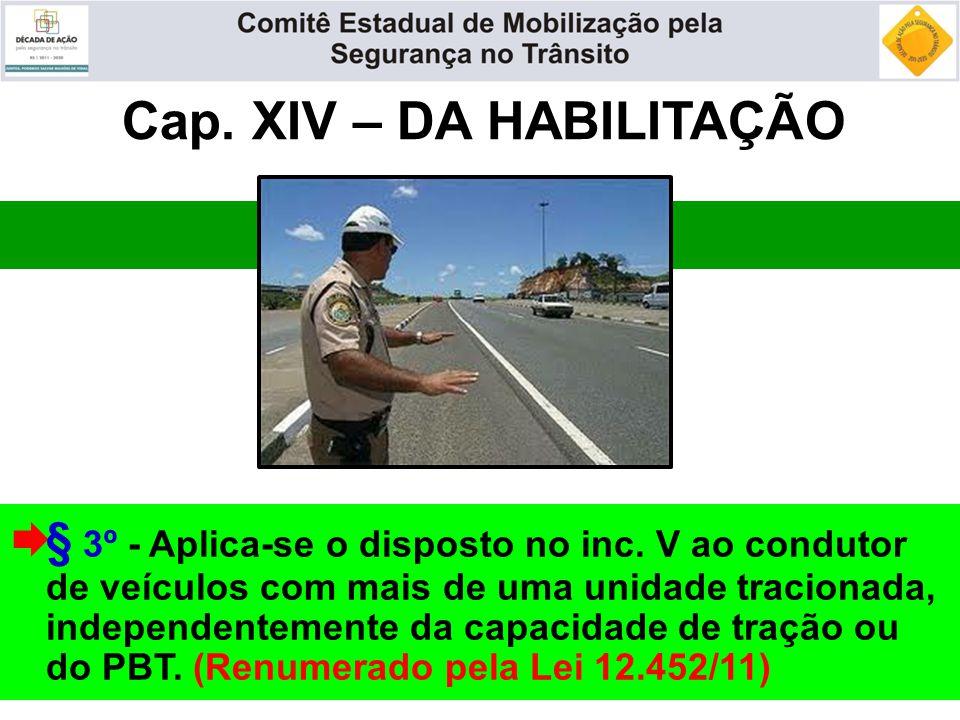 Cap. XIV – DA HABILITAÇÃO  § 3º - Aplica-se o disposto no inc. V ao condutor de veículos com mais de uma unidade tracionada, independentemente da cap