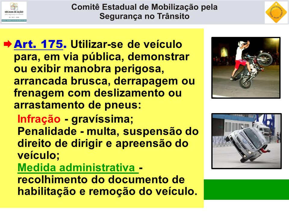  Art. 175. Utilizar-se de veículo para, em via pública, demonstrar ou exibir manobra perigosa, arrancada brusca, derrapagem ou frenagem com deslizame