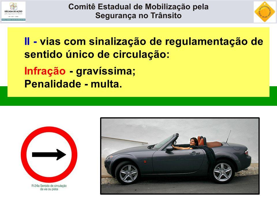 II - vias com sinalização de regulamentação de sentido único de circulação: Infração - gravíssima; Penalidade - multa.