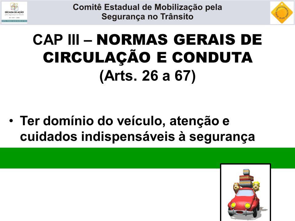 CAP III – NORMAS GERAIS DE CIRCULAÇÃO E CONDUTA (Arts. 26 a 67) Ter domínio do veículo, atenção e cuidados indispensáveis à segurança