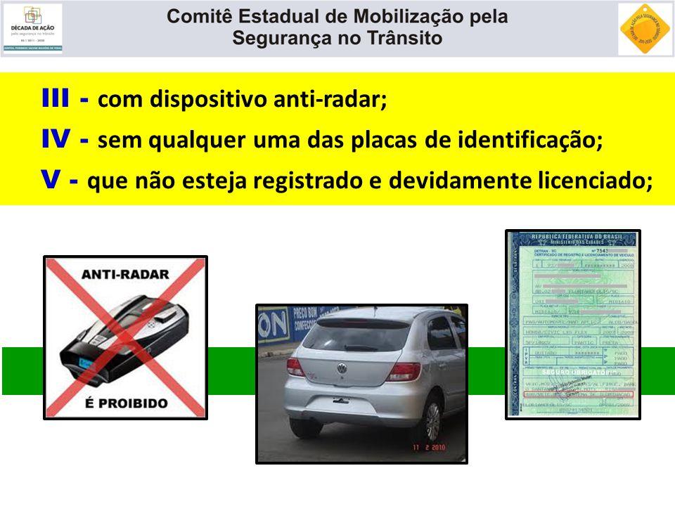 III - com dispositivo anti-radar; IV - sem qualquer uma das placas de identificação; V - que não esteja registrado e devidamente licenciado;