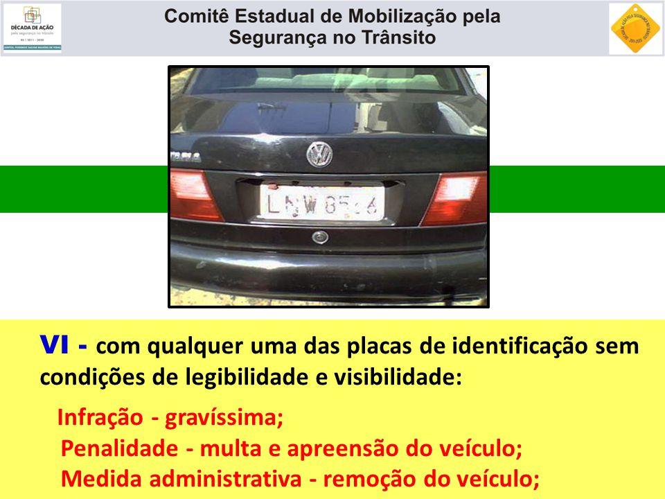 VI - com qualquer uma das placas de identificação sem condições de legibilidade e visibilidade: Infração - gravíssima; Penalidade - multa e apreensão
