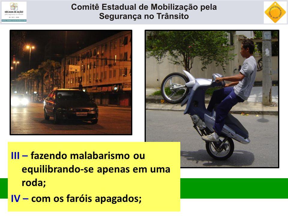 III – fazendo malabarismo ou equilibrando-se apenas em uma roda; IV – com os faróis apagados;
