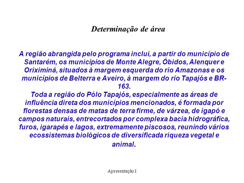 Apresentação I Determinação de área A região abrangida pelo programa inclui, a partir do município de Santarém, os municípios de Monte Alegre, Óbidos,