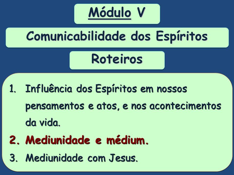 Módulo V Comunicabilidade dos Espíritos Módulo V Comunicabilidade dos Espíritos Possibilitar entendimento do processo de comunicação dos Espíritos com