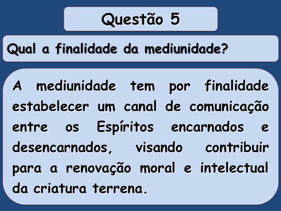 Questão 05: Qual a finalidade da mediunidade? Grupo 01: Servir com Jesus, daí de graça aquilo que de graça resebestes. Grupo 02: Caridade, aprendizado