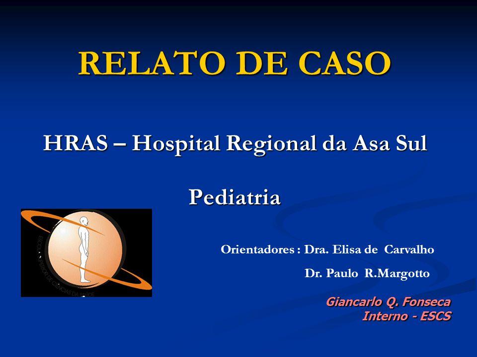RELATO DE CASO HRAS – Hospital Regional da Asa Sul Pediatria Giancarlo Q. Fonseca Interno - ESCS Orientadores : Dra. Elisa de Carvalho Dr. Paulo R.Mar