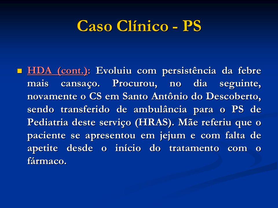 Caso Clínico - PS HDA (cont.): Evoluiu com persistência da febre mais cansaço. Procurou, no dia seguinte, novamente o CS em Santo Antônio do Descobert