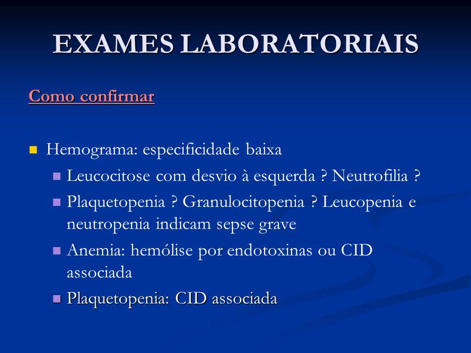 EXAMES LABORATORIAIS Como confirmar Hemograma: especificidade baixa Leucocitose com desvio à esquerda ? Neutrofilia ? Plaquetopenia ? Granulocitopenia