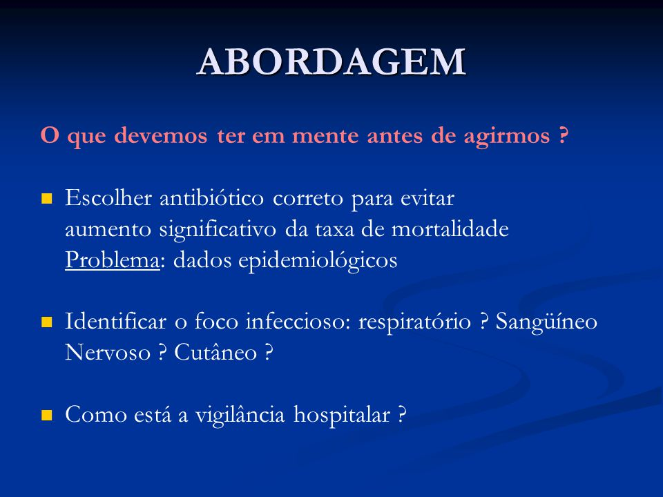 ABORDAGEM O que devemos ter em mente antes de agirmos ? Escolher antibiótico correto para evitar aumento significativo da taxa de mortalidade Problema