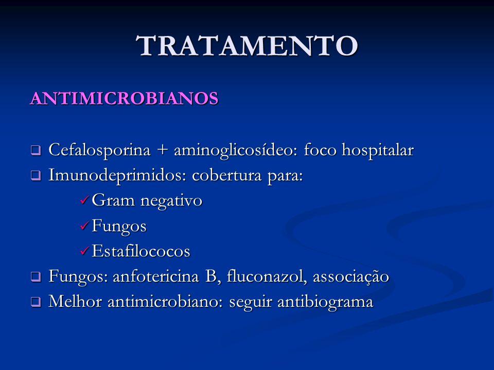 TRATAMENTO ANTIMICROBIANOS  Cefalosporina + aminoglicosídeo: foco hospitalar  Imunodeprimidos: cobertura para: Gram negativo Gram negativo Fungos Fu