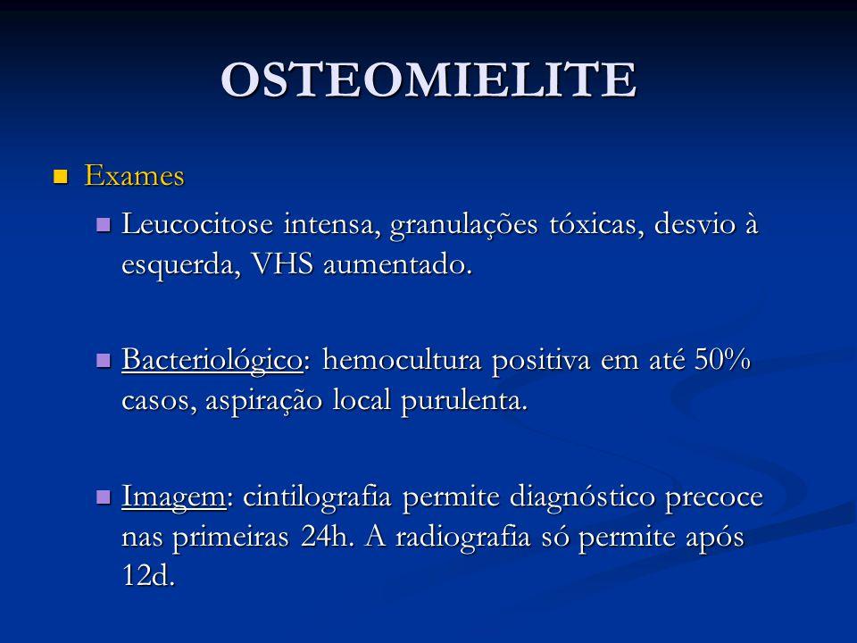 OSTEOMIELITE Exames Exames Leucocitose intensa, granulações tóxicas, desvio à esquerda, VHS aumentado. Leucocitose intensa, granulações tóxicas, desvi
