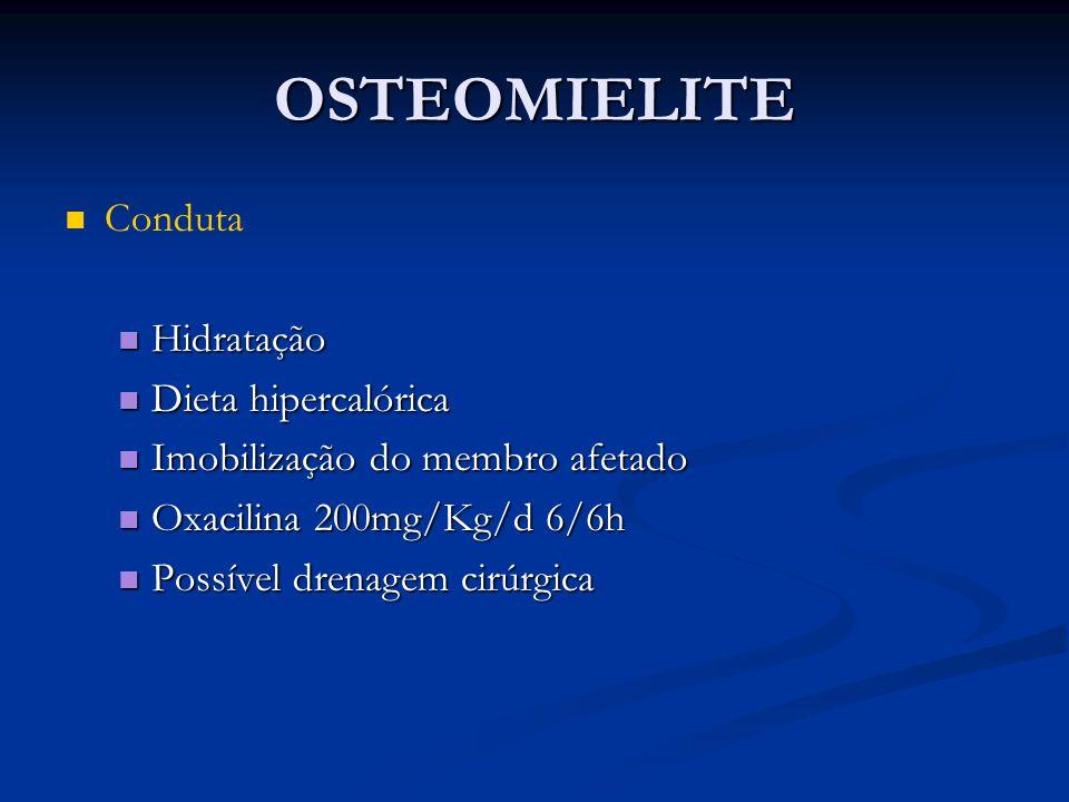 OSTEOMIELITE Conduta Hidratação Hidratação Dieta hipercalórica Dieta hipercalórica Imobilização do membro afetado Imobilização do membro afetado Oxaci