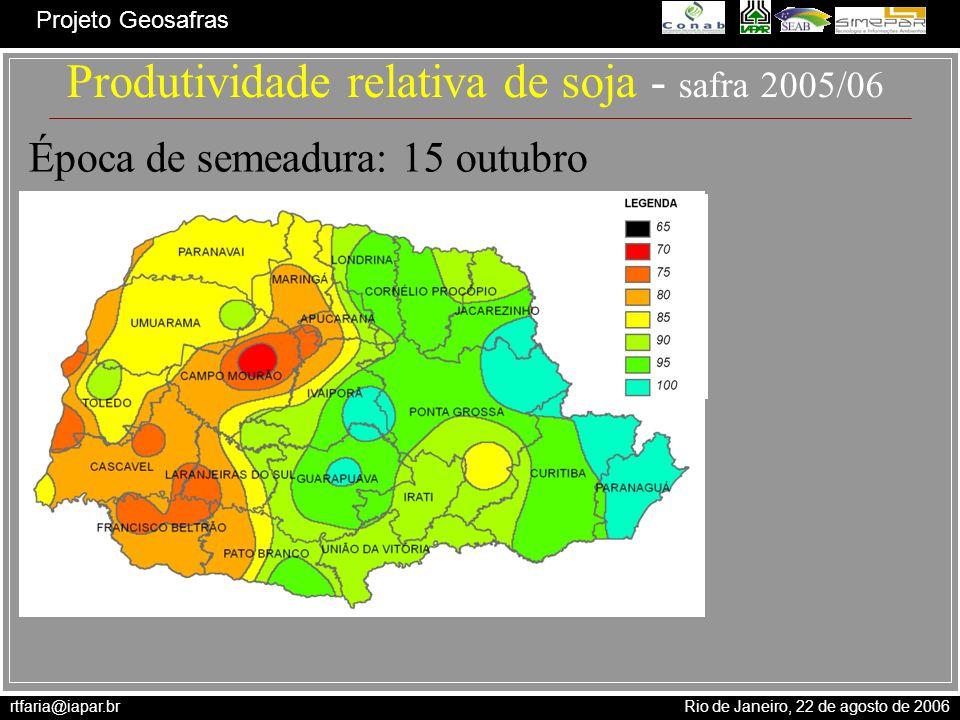rtfaria@iapar.br Rio de Janeiro, 22 de agosto de 2006 Projeto Geosafras Produtividade relativa de soja - safra 2005/06 Época de semeadura: 15 outubro