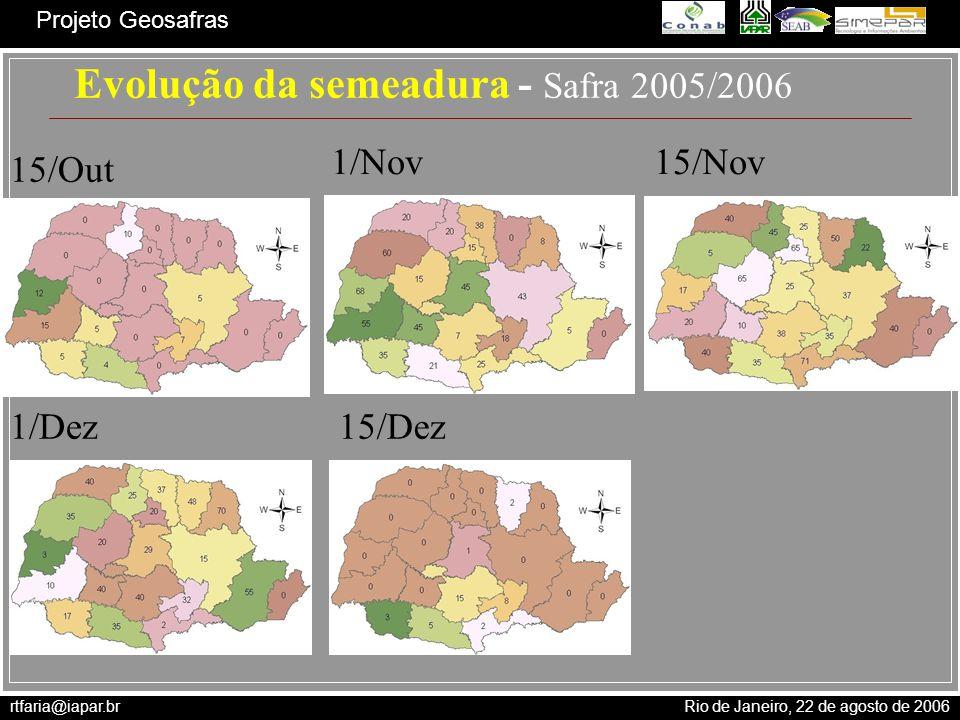 rtfaria@iapar.br Rio de Janeiro, 22 de agosto de 2006 Projeto Geosafras Evolução da semeadura - Safra 2005/2006 15/Out 1/Nov15/Nov 1/Dez15/Dez