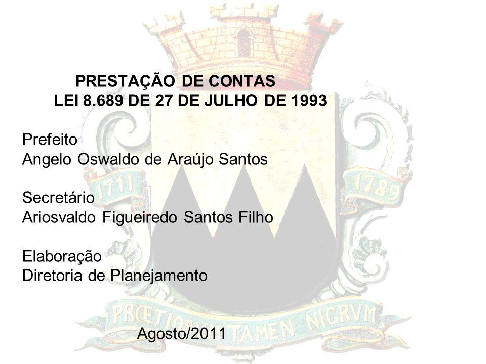 PRESTAÇÃO DE CONTAS LEI 8.689 DE 27 DE JULHO DE 1993 Prefeito Angelo Oswaldo de Araújo Santos Secretário Ariosvaldo Figueiredo Santos Filho Elaboração Diretoria de Planejamento Agosto/2011