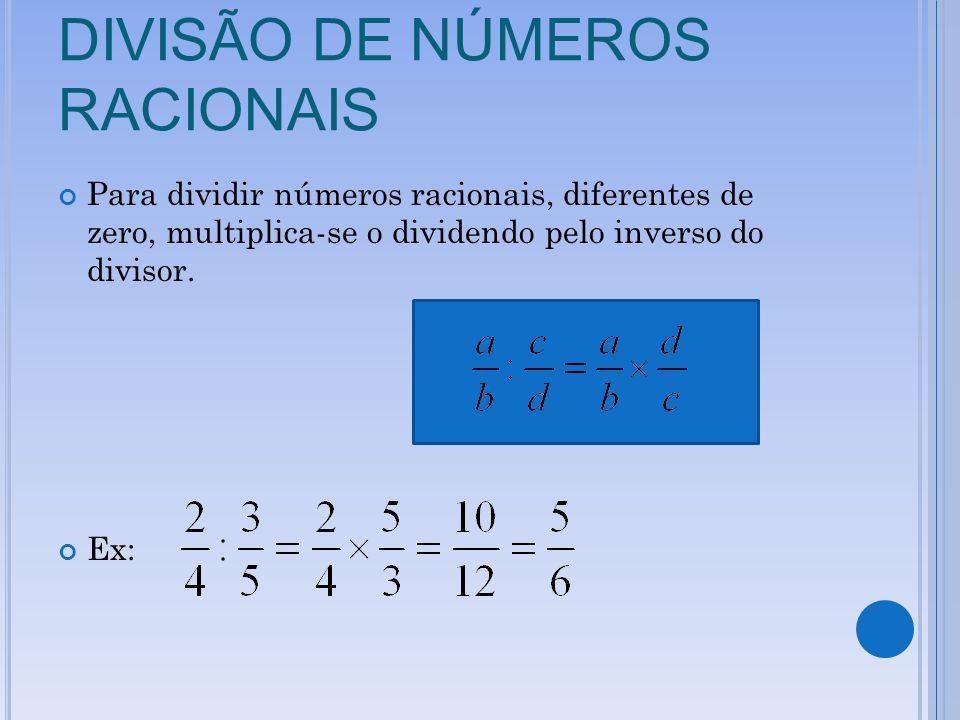 DIVISÃO DE NÚMEROS RACIONAIS Para dividir números racionais, diferentes de zero, multiplica-se o dividendo pelo inverso do divisor. Ex: