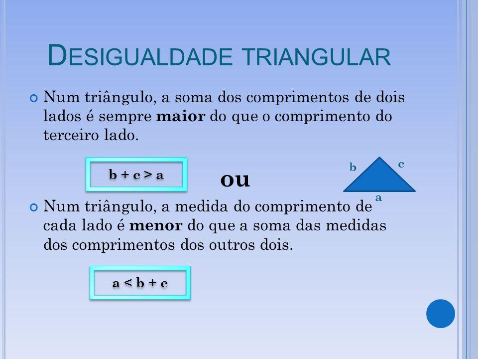 D ESIGUALDADE TRIANGULAR Num triângulo, a soma dos comprimentos de dois lados é sempre maior do que o comprimento do terceiro lado. ou Num triângulo,