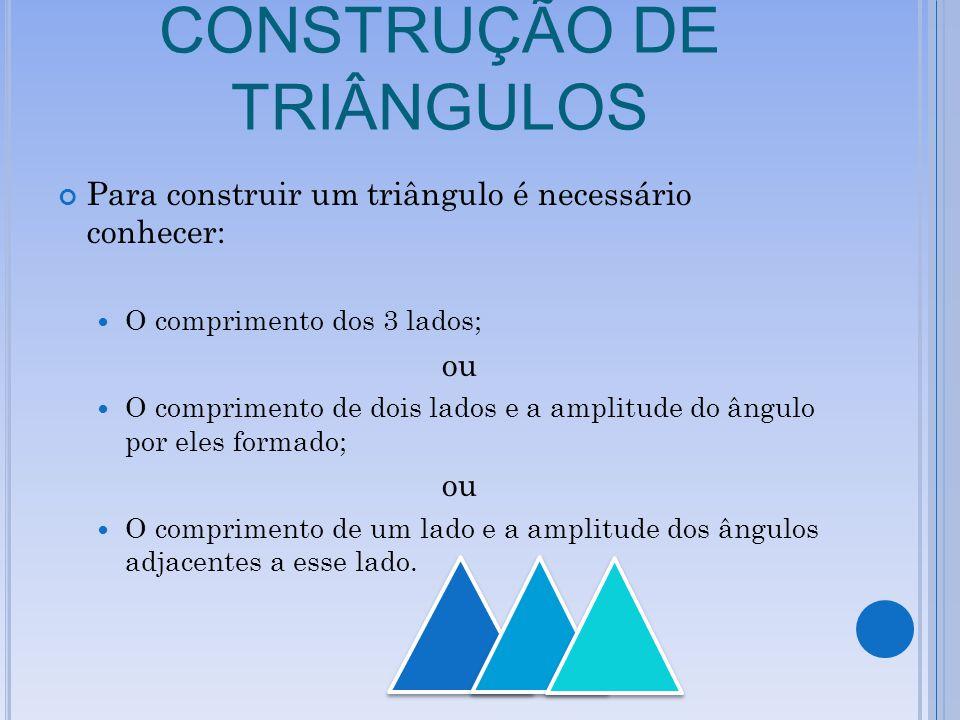 CONSTRUÇÃO DE TRIÂNGULOS Para construir um triângulo é necessário conhecer: O comprimento dos 3 lados; ou O comprimento de dois lados e a amplitude do