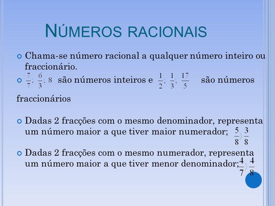 N ÚMEROS RACIONAIS Chama-se número racional a qualquer número inteiro ou fraccionário. são números inteiros e são números fraccionários Dadas 2 fracçõ