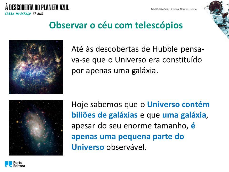 Até às descobertas de Hubble pensa- va-se que o Universo era constituído por apenas uma galáxia. Hoje sabemos que o Universo contém biliões de galáxia