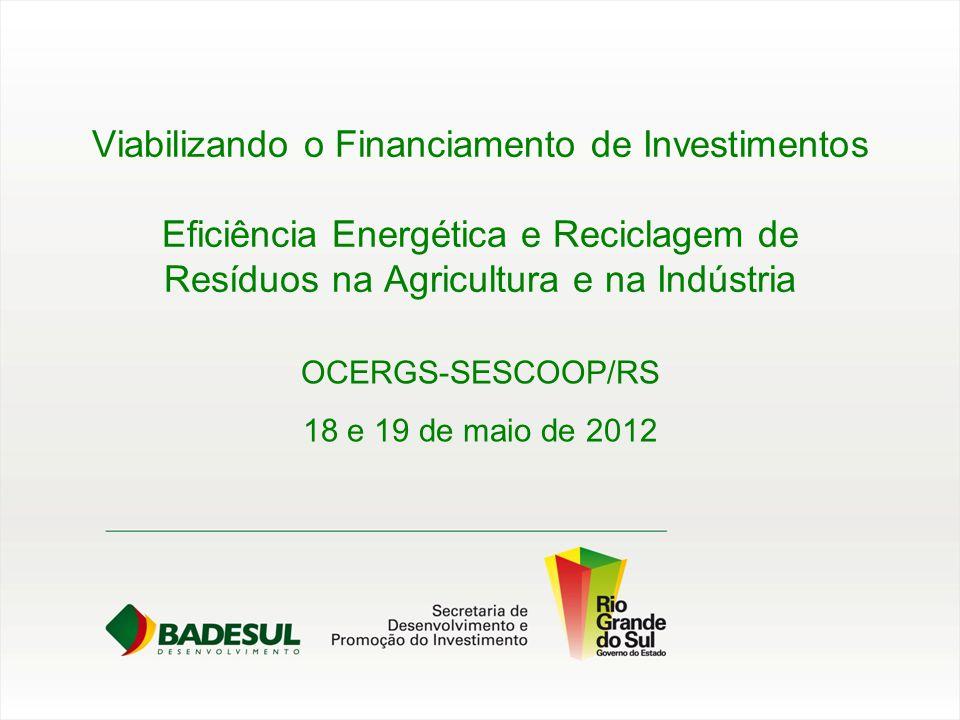 Viabilizando o Financiamento de Investimentos Eficiência Energética e Reciclagem de Resíduos na Agricultura e na Indústria OCERGS-SESCOOP/RS 18 e 19 d