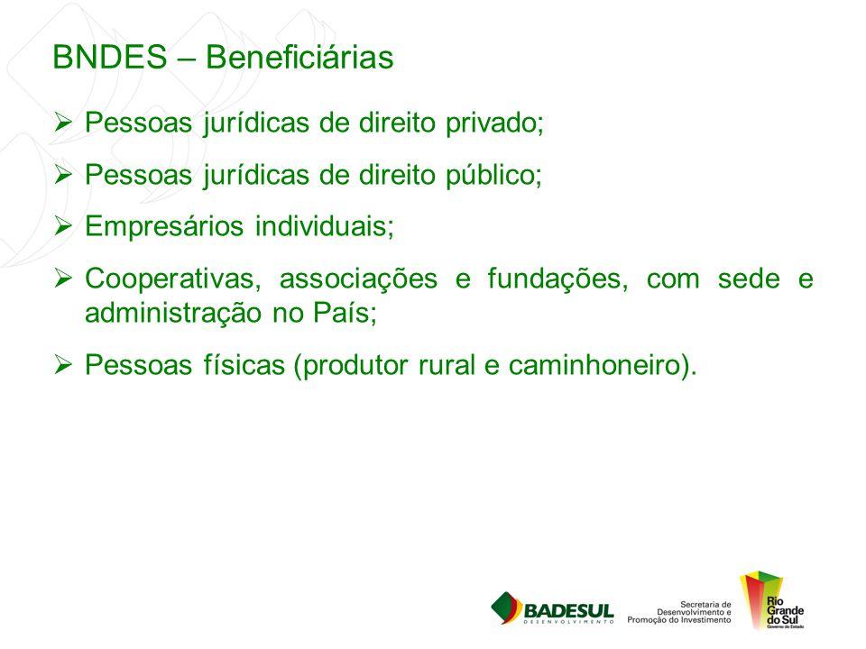 BNDES – Beneficiárias  Pessoas jurídicas de direito privado;  Pessoas jurídicas de direito público;  Empresários individuais;  Cooperativas, assoc