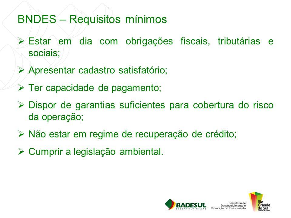 BNDES – Requisitos mínimos  Estar em dia com obrigações fiscais, tributárias e sociais;  Apresentar cadastro satisfatório;  Ter capacidade de pagam