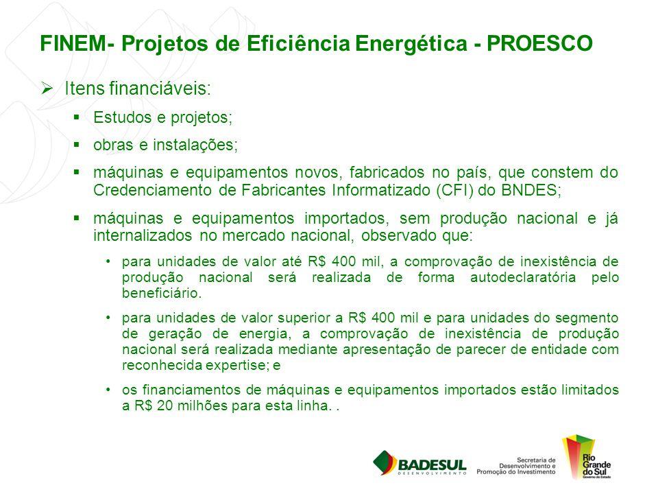 FINEM- Projetos de Eficiência Energética - PROESCO  Itens financiáveis:  Estudos e projetos;  obras e instalações;  máquinas e equipamentos novos,
