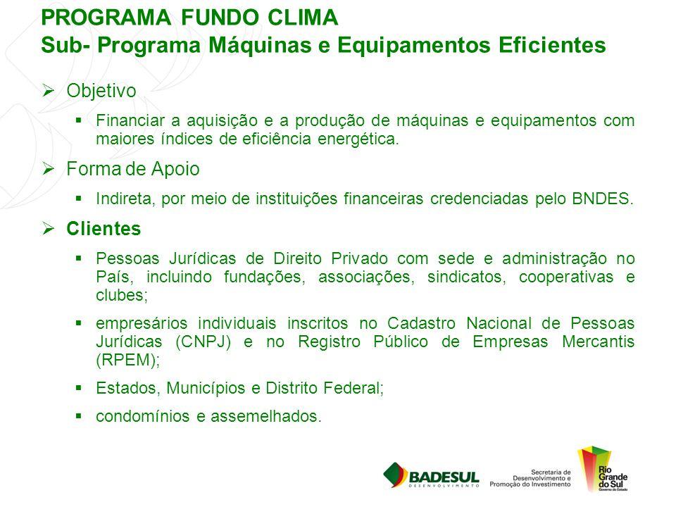 PROGRAMA FUNDO CLIMA Sub- Programa Máquinas e Equipamentos Eficientes  Objetivo  Financiar a aquisição e a produção de máquinas e equipamentos com m