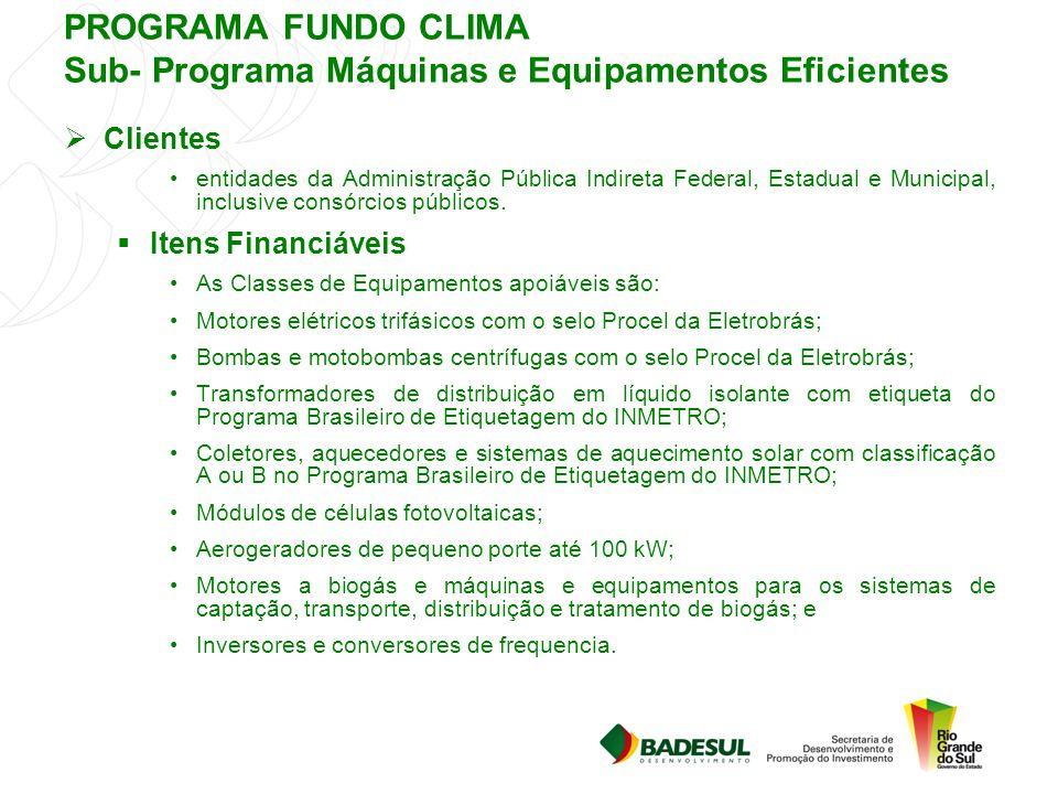 PROGRAMA FUNDO CLIMA Sub- Programa Máquinas e Equipamentos Eficientes  Clientes entidades da Administração Pública Indireta Federal, Estadual e Munic