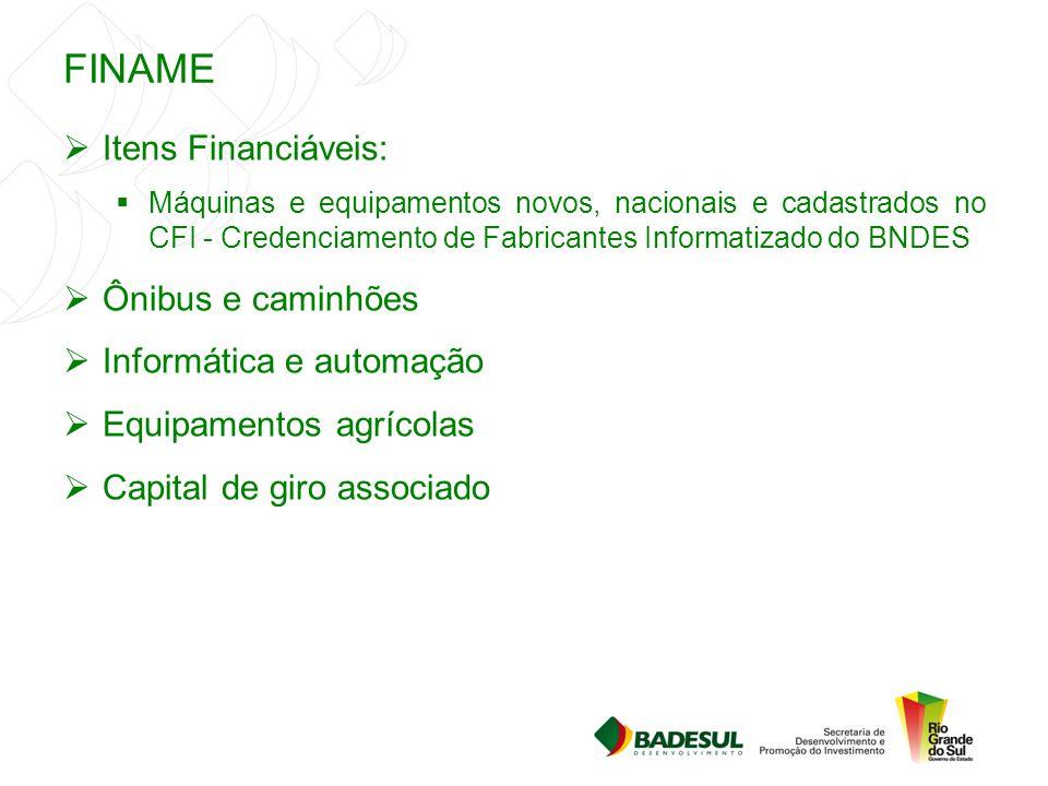 FINAME  Itens Financiáveis:  Máquinas e equipamentos novos, nacionais e cadastrados no CFI - Credenciamento de Fabricantes Informatizado do BNDES 