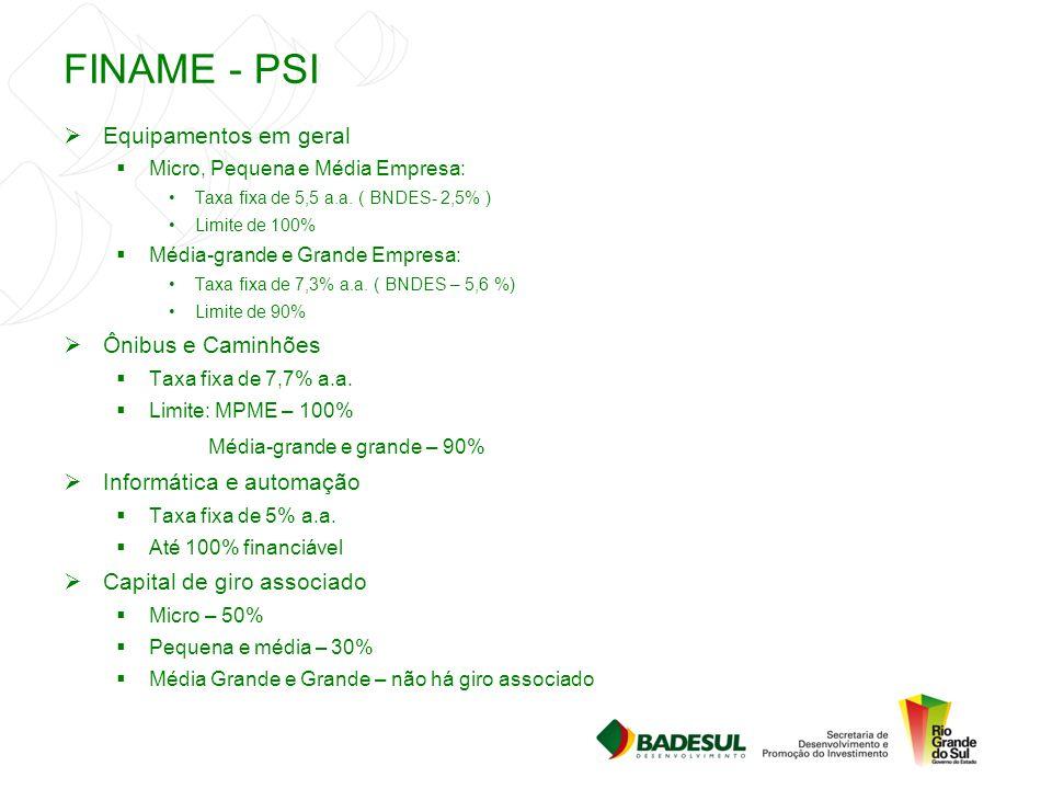 FINAME - PSI  Equipamentos em geral  Micro, Pequena e Média Empresa: Taxa fixa de 5,5 a.a. ( BNDES- 2,5% ) Limite de 100%  Média-grande e Grande Em