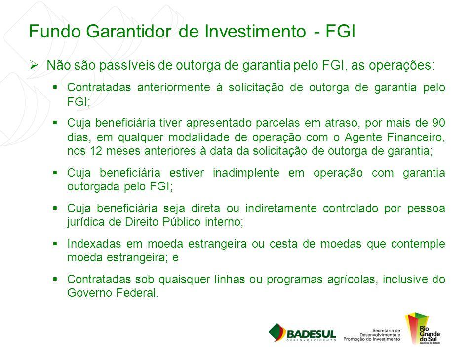 Fundo Garantidor de Investimento - FGI  Não são passíveis de outorga de garantia pelo FGI, as operações:  Contratadas anteriormente à solicitação de