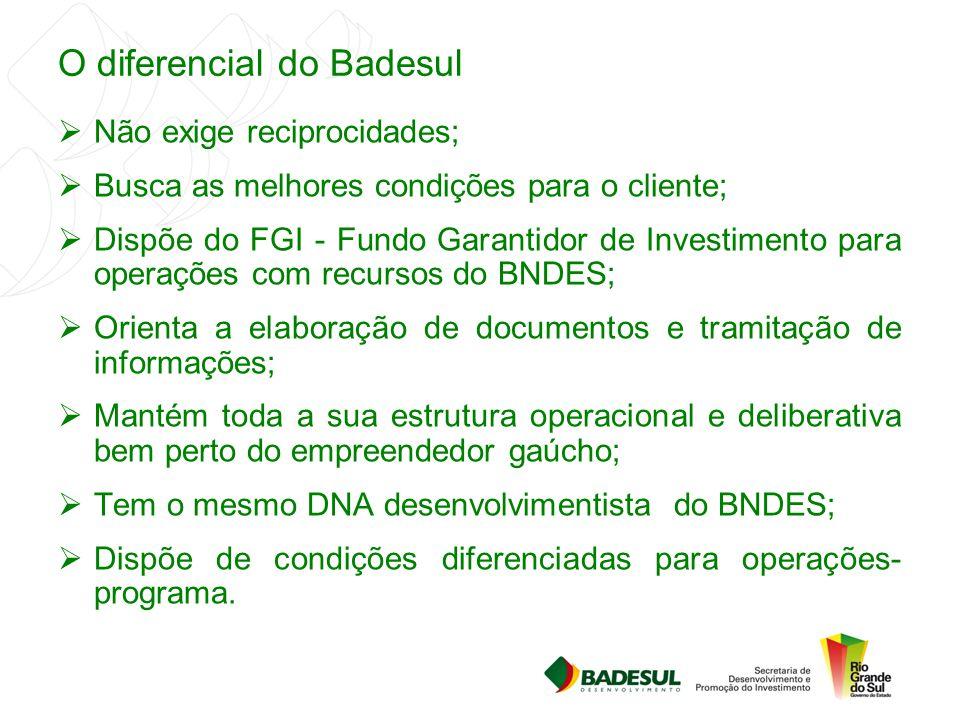 O diferencial do Badesul  Não exige reciprocidades;  Busca as melhores condições para o cliente;  Dispõe do FGI - Fundo Garantidor de Investimento