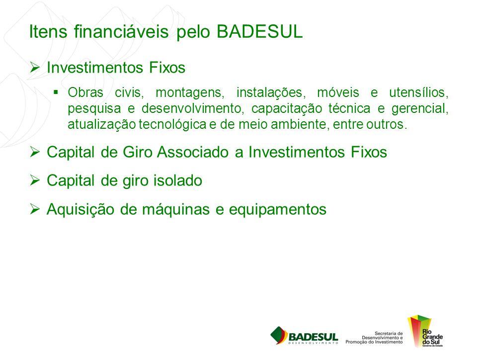 Itens financiáveis pelo BADESUL  Investimentos Fixos  Obras civis, montagens, instalações, móveis e utensílios, pesquisa e desenvolvimento, capacita