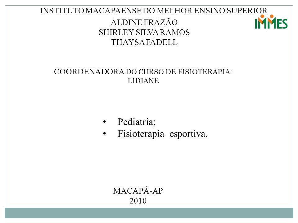 INSTITUTO MACAPAENSE DO MELHOR ENSINO SUPERIOR ALDINE FRAZÃO SHIRLEY SILVA RAMOS THAYSA FADELL Pediatria; Fisioterapia esportiva. COORDENADORA DO CURS
