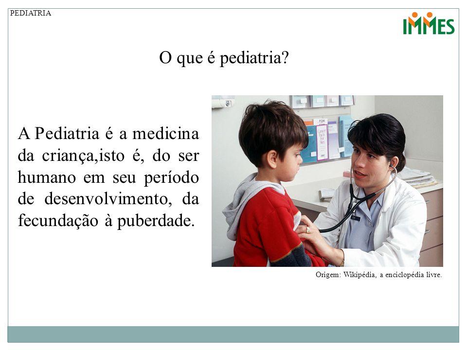 O que é pediatria? Origem: Wikipédia, a enciclopédia livre. A Pediatria é a medicina da criança,isto é, do ser humano em seu período de desenvolviment
