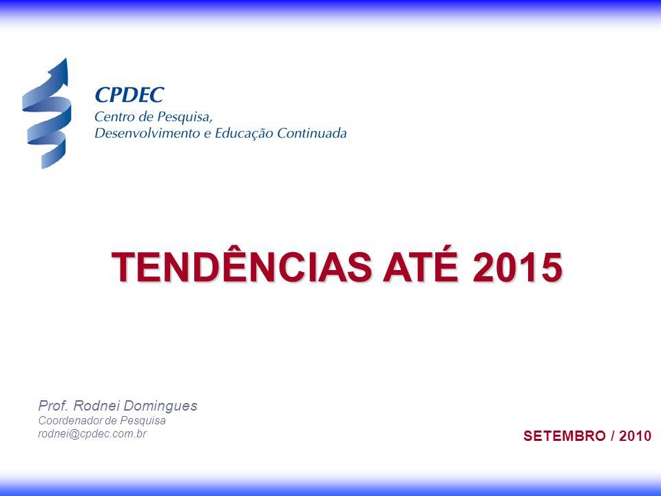 Prof. Rodnei Domingues Coordenador de Pesquisa rodnei@cpdec.com.br TENDÊNCIAS ATÉ 2015 SETEMBRO / 2010