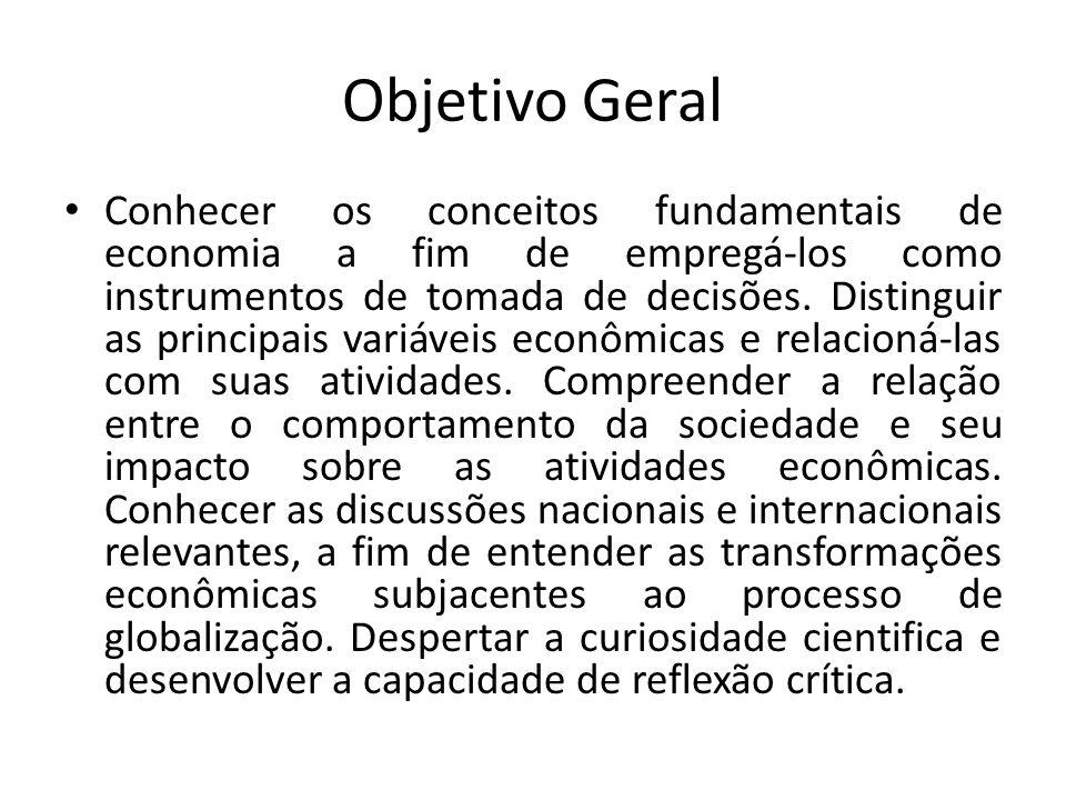 Objetivo Geral Conhecer os conceitos fundamentais de economia a fim de empregá-los como instrumentos de tomada de decisões. Distinguir as principais v
