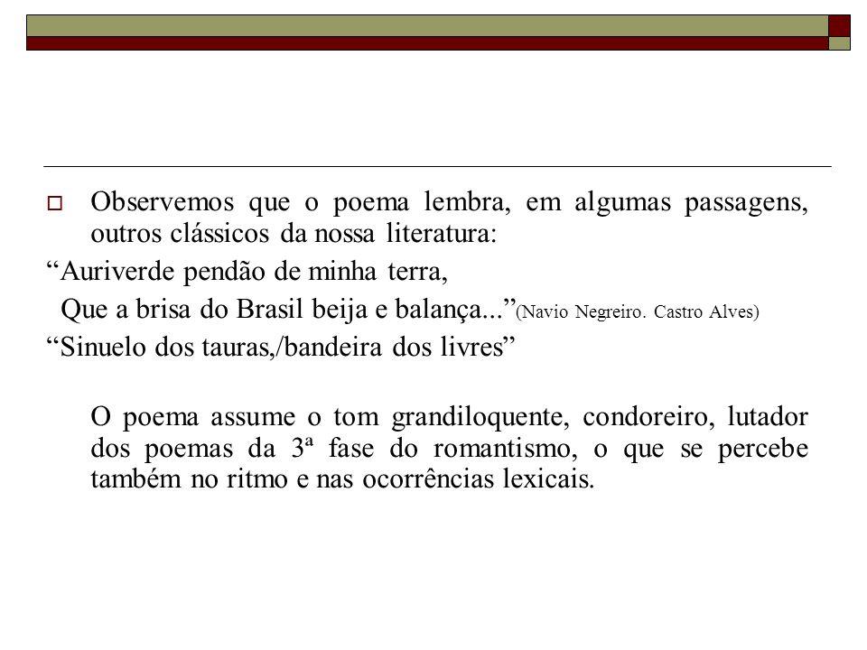  Observemos que o poema lembra, em algumas passagens, outros clássicos da nossa literatura: Auriverde pendão de minha terra, Que a brisa do Brasil beija e balança... (Navio Negreiro.