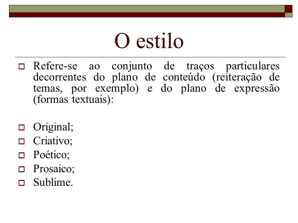 O estilo  Refere-se ao conjunto de traços particulares decorrentes do plano de conteúdo (reiteração de temas, por exemplo) e do plano de expressão (formas textuais):  Original;  Criativo;  Poético;  Prosaico;  Sublime.