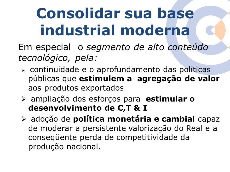 Consolidar sua base industrial moderna Em especial o segmento de alto conteúdo tecnológico, pela:  continuidade e o aprofundamento das políticas públ